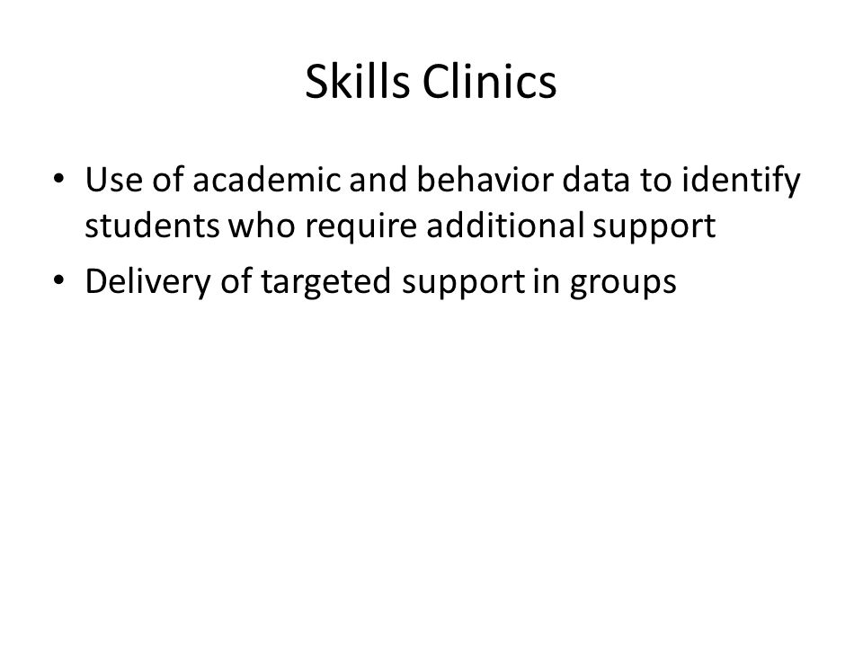Skills Clinics Use of academic and behavior data to identify students who require additional support Delivery of targeted support in groups