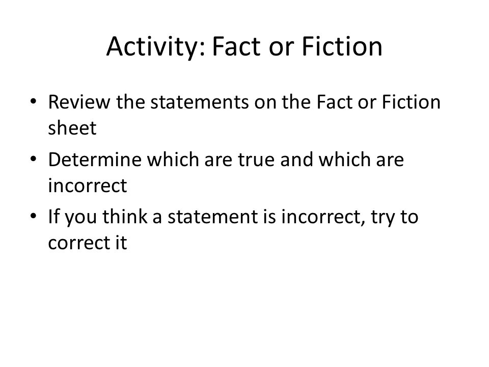 Activity: Fact or Fiction Review the statements on the Fact or Fiction sheet Determine which are true and which are incorrect If you think a statement is incorrect, try to correct it