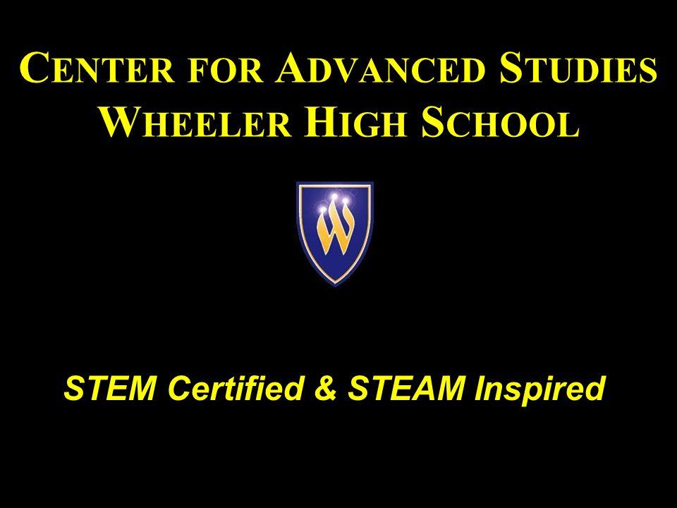 C ENTER FOR A DVANCED S TUDIES W HEELER H IGH S CHOOL STEM Certified & STEAM Inspired