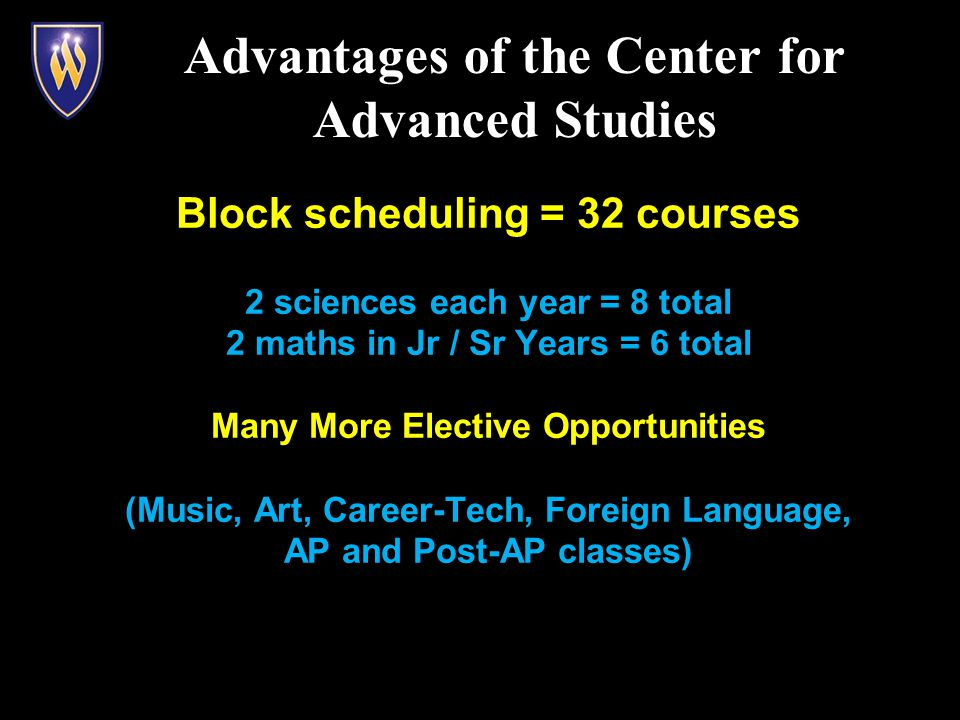 Block scheduling = 32 courses 2 sciences each year = 8 total 2 maths in Jr / Sr Years = 6 total Many More Elective Opportunities (Music, Art, Career-Tech, Foreign Language, AP and Post-AP classes) Advantages of the Center for Advanced Studies