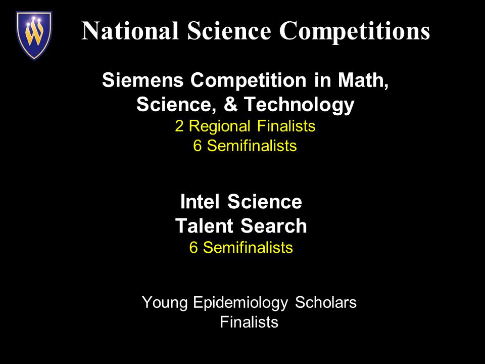 National Science Competitions Intel Science Talent Search 6 Semifinalists Siemens Competition in Math, Science, & Technology 2 Regional Finalists 6 Semifinalists Young Epidemiology Scholars Finalists