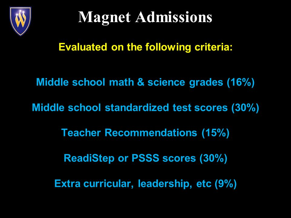 Evaluated on the following criteria: Middle school math & science grades (16%) Middle school standardized test scores (30%) Teacher Recommendations (15%) ReadiStep or PSSS scores (30%) Extra curricular, leadership, etc (9%) Magnet Admissions