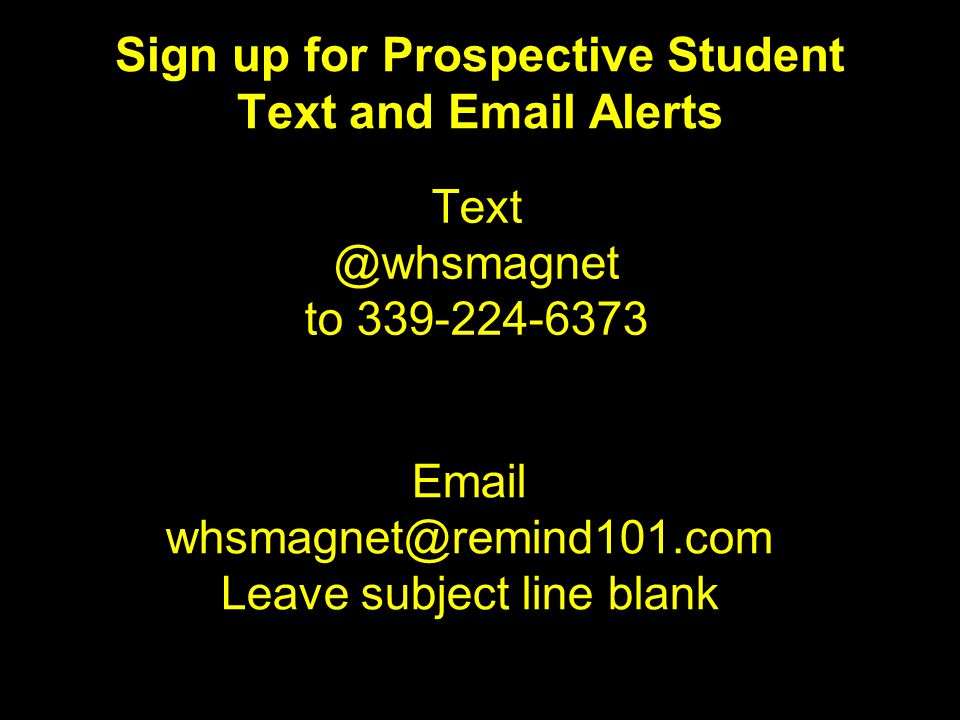 Sign up for Prospective Student Text and Email Alerts Text @whsmagnet to 339-224-6373 Email whsmagnet@remind101.com Leave subject line blank