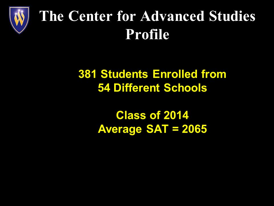 381 Students Enrolled from 54 Different Schools Class of 2014 Average SAT = 2065 The Center for Advanced Studies Profile
