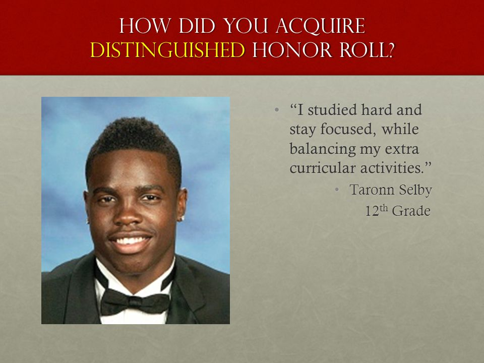 "How did you acquire distinguished honor roll? ""I studied hard and stay focused, while balancing my extra curricular activities."" Taronn Selby 12 th Gr"