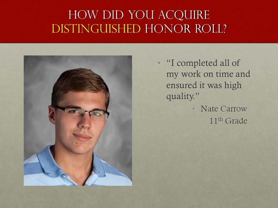 "How did you acquire distinguished honor roll? ""I completed all of my work on time and ensured it was high quality."" Nate Carrow 11 th Grade"