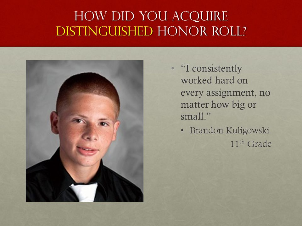"How did you acquire distinguished honor roll? ""I consistently worked hard on every assignment, no matter how big or small."" Brandon Kuligowski 11 th G"