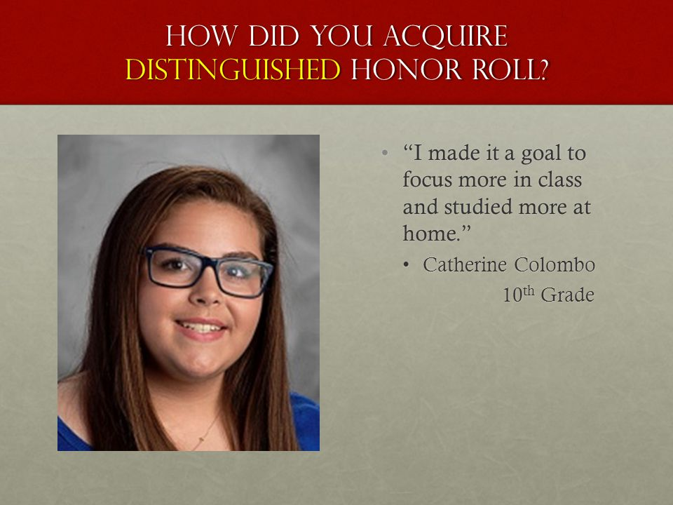 "How did you acquire distinguished honor roll? ""I made it a goal to focus more in class and studied more at home."" Catherine Colombo 10 th Grade"