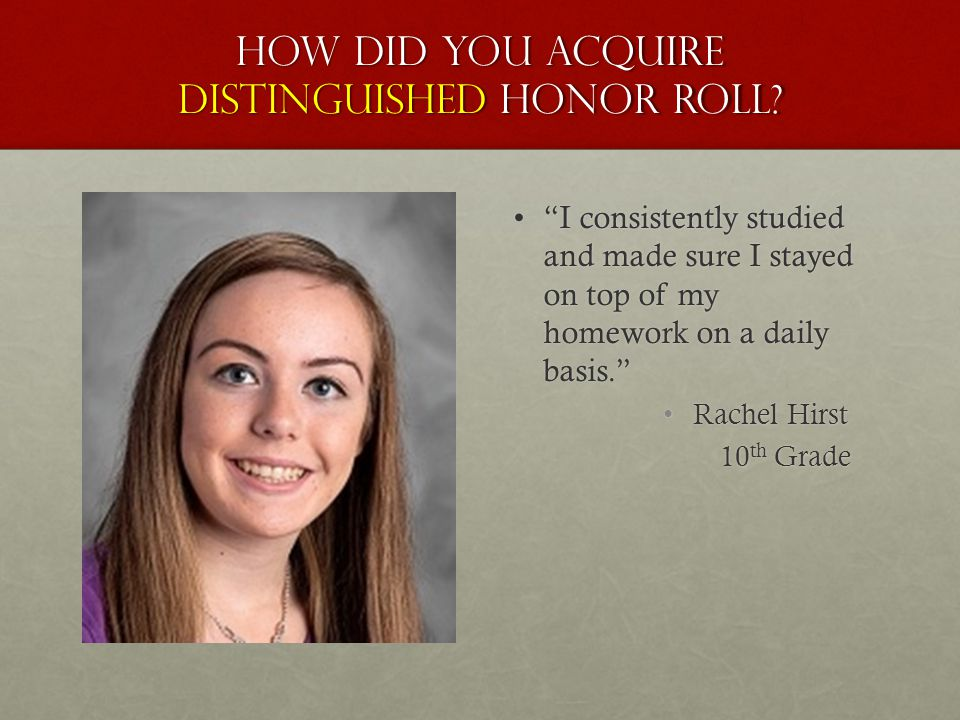 "How did you acquire distinguished honor roll? ""I consistently studied and made sure I stayed on top of my homework on a daily basis.""""I consistently s"