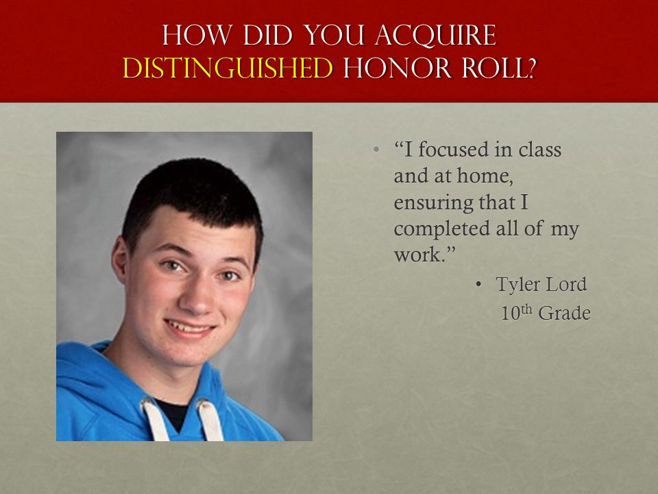 "How did you acquire distinguished honor roll? ""I focused in class and at home, ensuring that I completed all of my work."" Tyler Lord 10 th Grade"
