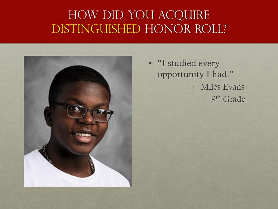 "How did you acquire distinguished honor roll? ""I studied every opportunity I had.""""I studied every opportunity I had."" Miles Evans 9 th Grade"