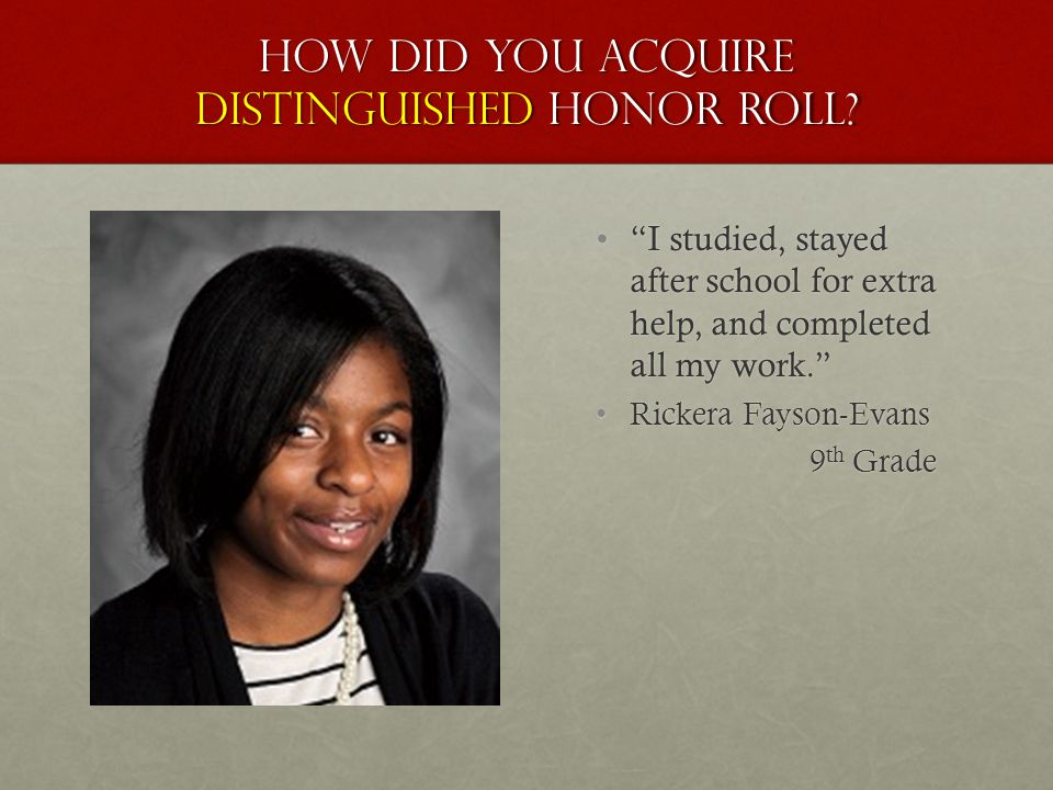"How did you acquire distinguished honor roll? ""I studied, stayed after school for extra help, and completed all my work."" Rickera Fayson-Evans 9 th Gr"