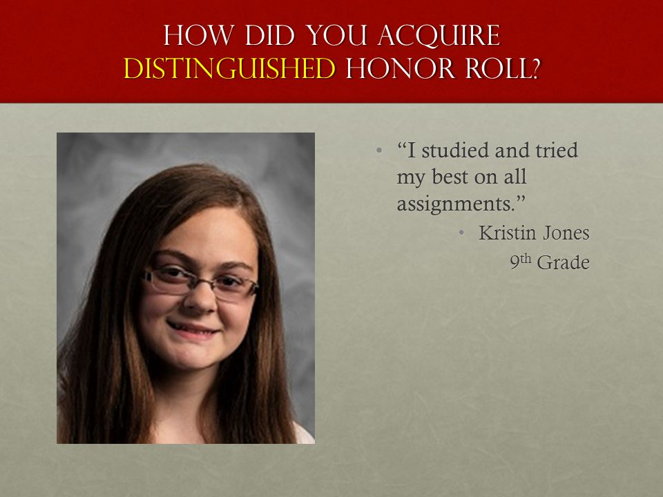 "How did you acquire distinguished honor roll? ""I studied and tried my best on all assignments."" Kristin Jones 9 th Grade"