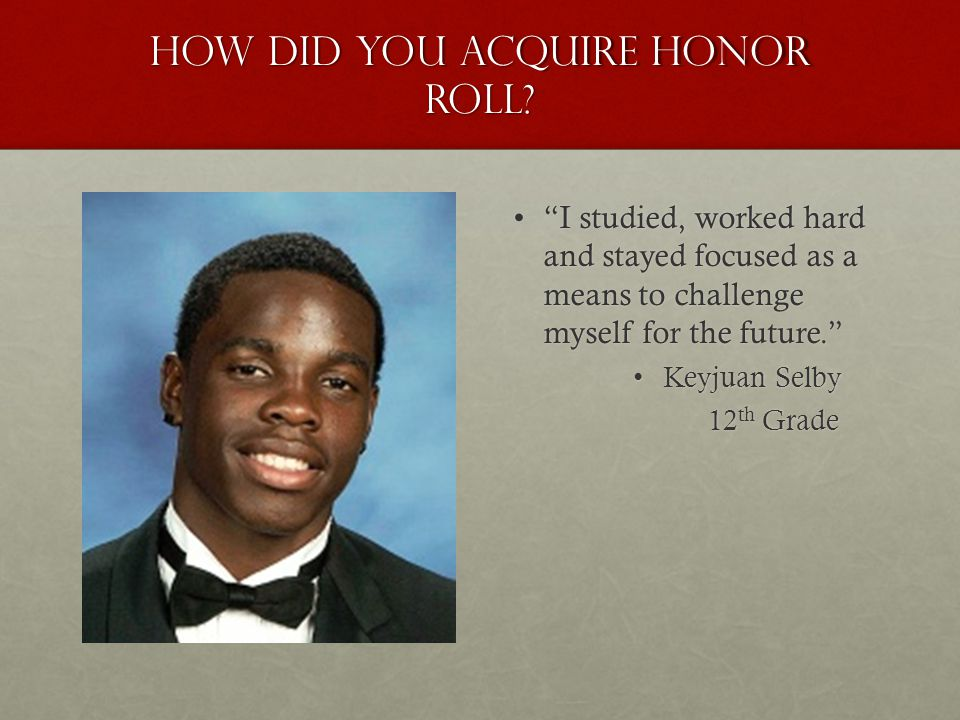 "How did you acquire honor roll? ""I studied, worked hard and stayed focused as a means to challenge myself for the future.""""I studied, worked hard and"