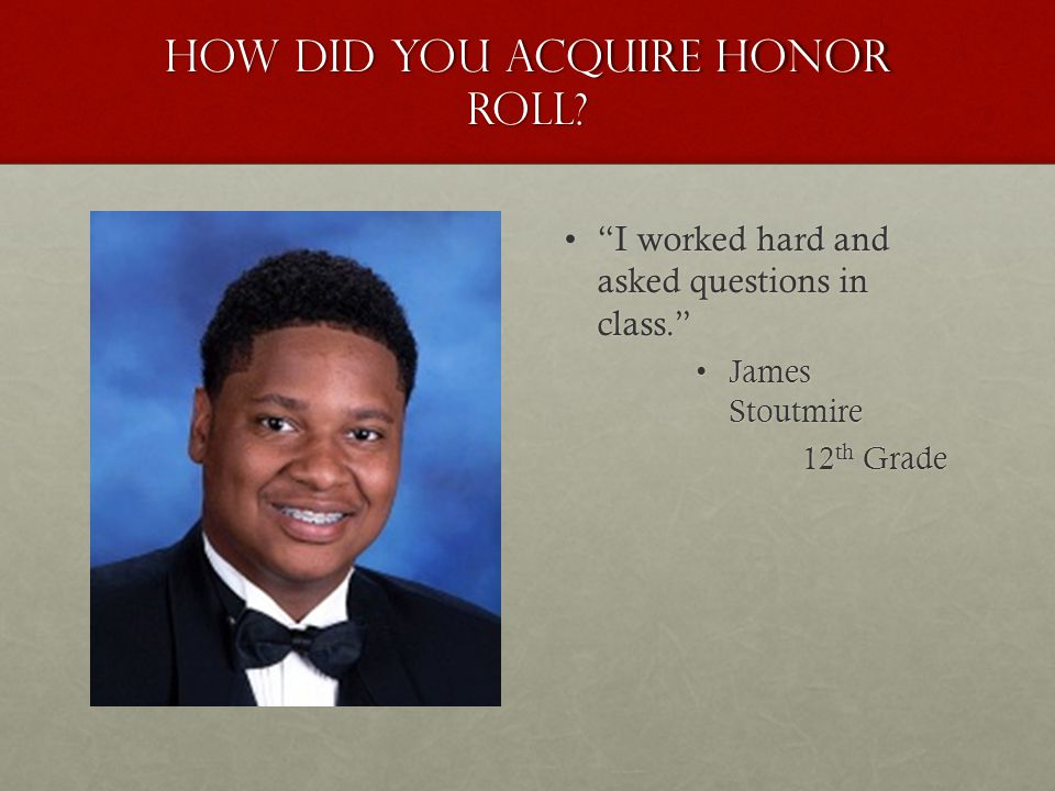 "How did you acquire honor roll? ""I worked hard and asked questions in class.""""I worked hard and asked questions in class."" James Stoutmire 12 th Grade"