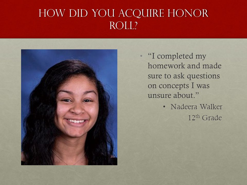 "How did you acquire honor roll? ""I completed my homework and made sure to ask questions on concepts I was unsure about."" Nadeera Walker 12 th Grade"
