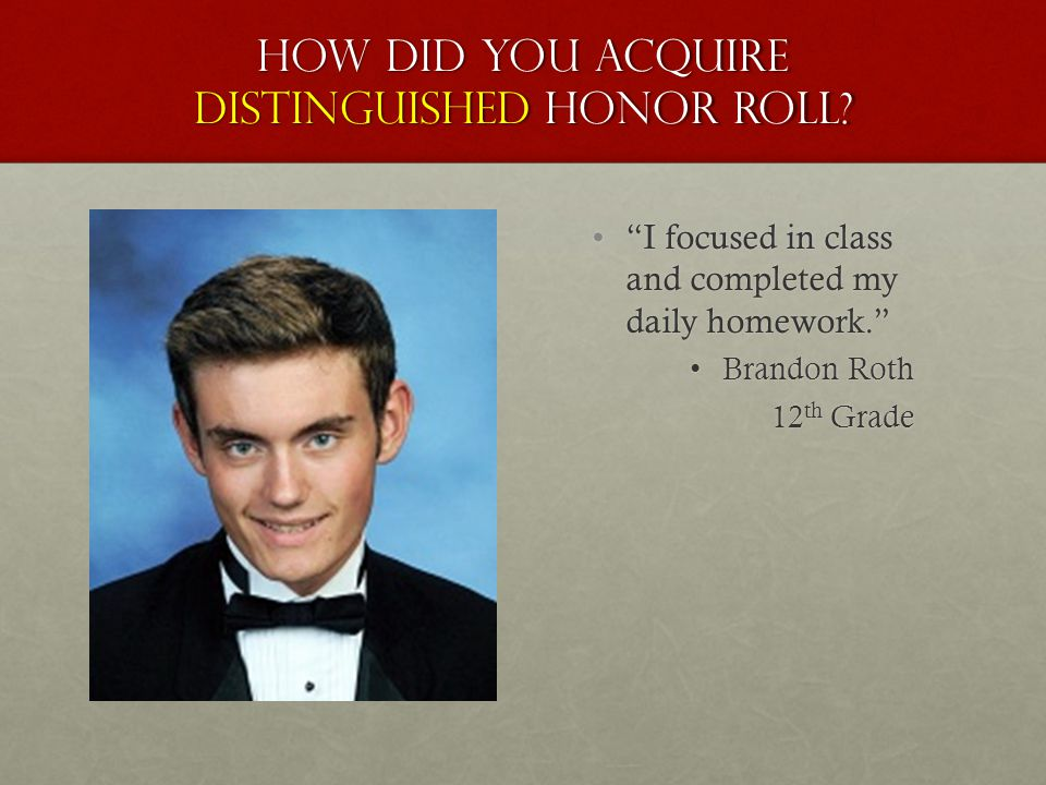 "How did you acquire distinguished honor roll? ""I focused in class and completed my daily homework."" Brandon Roth 12 th Grade"