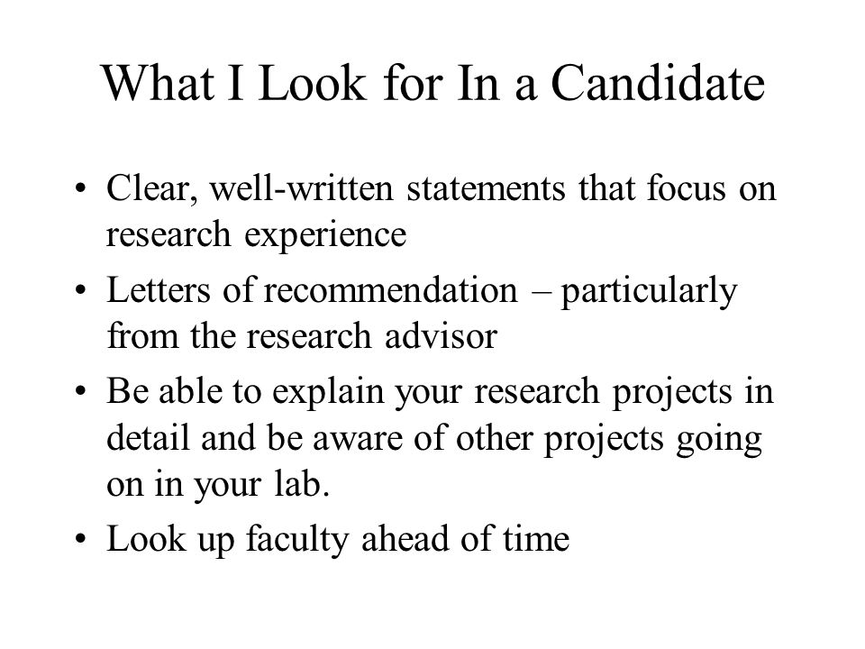 What I Look for In a Candidate Clear, well-written statements that focus on research experience Letters of recommendation – particularly from the research advisor Be able to explain your research projects in detail and be aware of other projects going on in your lab.