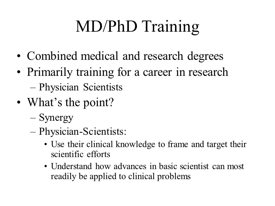 MD/PhD Training Combined medical and research degrees Primarily training for a career in research –Physician Scientists What's the point.