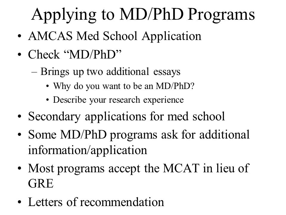 Applying to MD/PhD Programs AMCAS Med School Application Check MD/PhD –Brings up two additional essays Why do you want to be an MD/PhD.