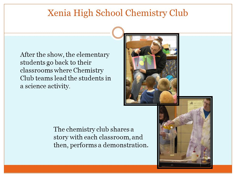 Xenia High School Chemistry Club After the show, the elementary students go back to their classrooms where Chemistry Club teams lead the students in a science activity.