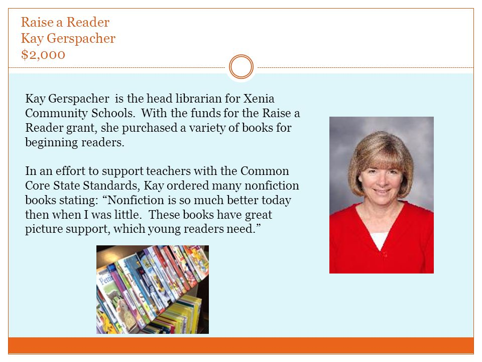 Raise a Reader Kay Gerspacher $2,000 Kay Gerspacher is the head librarian for Xenia Community Schools.