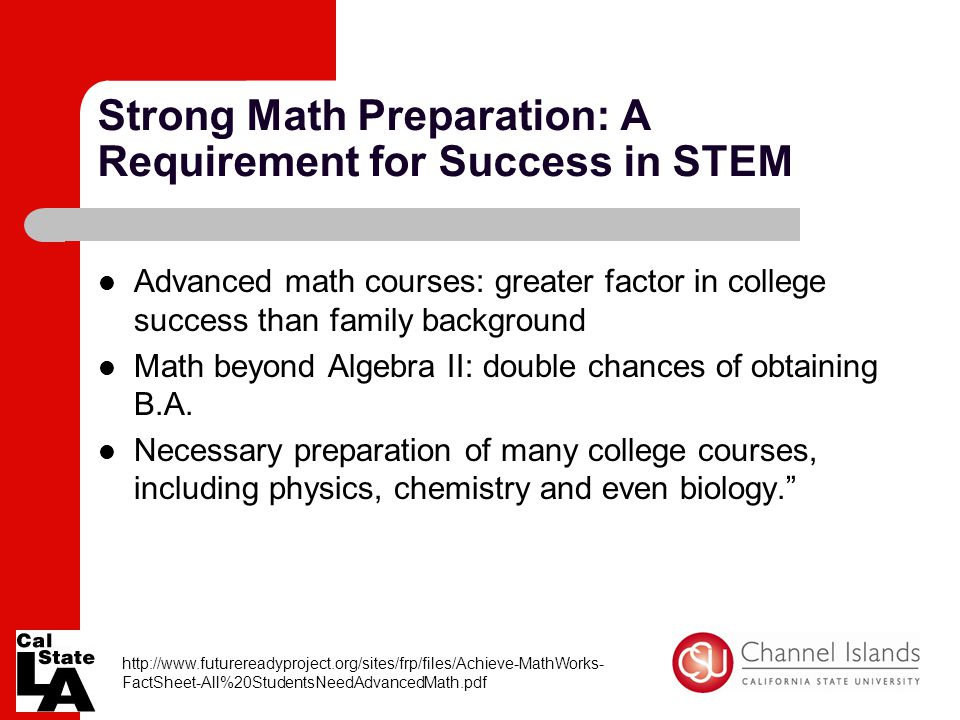 Strong Math Preparation: A Requirement for Success in STEM Advanced math courses: greater factor in college success than family background Math beyond