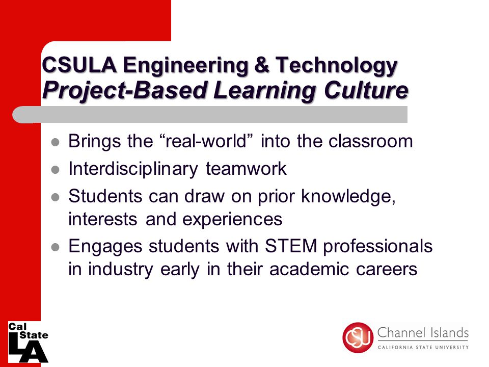 "CSULA Engineering & Technology Project-Based Learning Culture Brings the ""real-world"" into the classroom Interdisciplinary teamwork Students can draw"