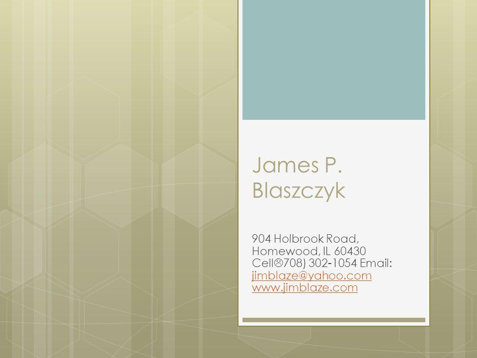 James P. Blaszczyk 904 Holbrook Road, Homewood, IL 60430 Cell  708) 302-1054 Email: jimblaze@yahoo.com www.jimblaze.com jimblaze@yahoo.com www.jimbla