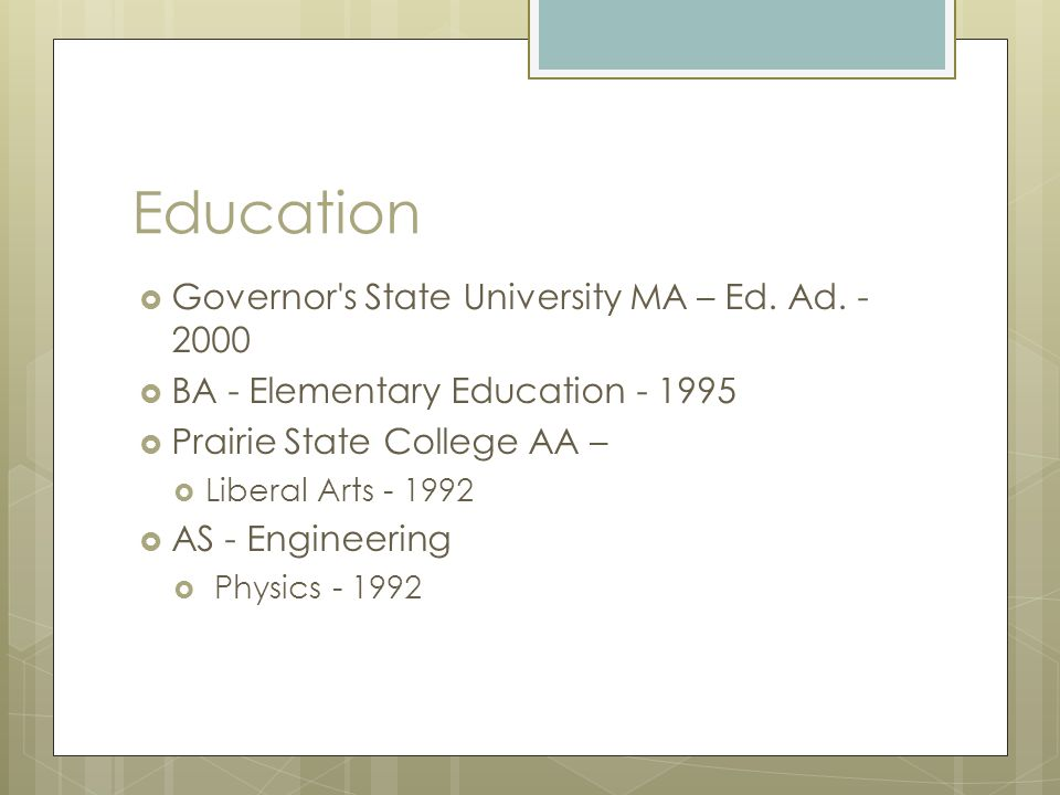 Education  Governor's State University MA – Ed. Ad. - 2000  BA - Elementary Education - 1995  Prairie State College AA –  Liberal Arts - 1992  AS