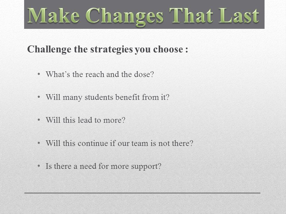 Challenge the strategies you choose : What's the reach and the dose.