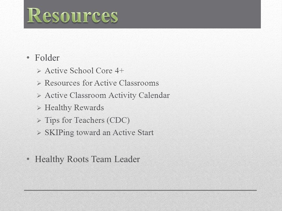 Folder  Active School Core 4+  Resources for Active Classrooms  Active Classroom Activity Calendar  Healthy Rewards  Tips for Teachers (CDC)  SKIPing toward an Active Start Healthy Roots Team Leader