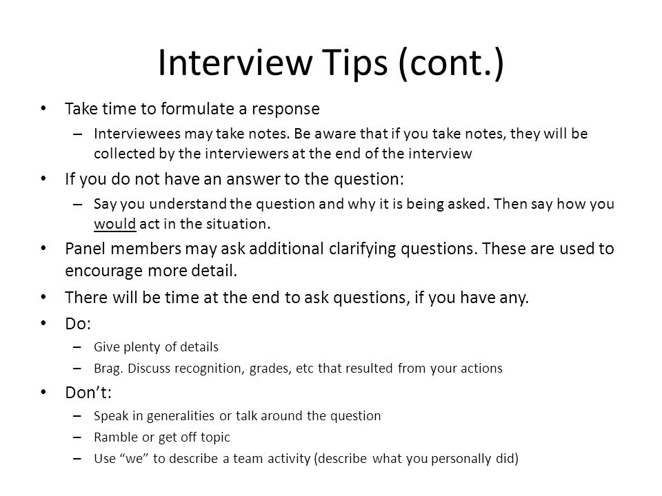 Interview Tips (cont.) Take time to formulate a response – Interviewees may take notes. Be aware that if you take notes, they will be collected by the