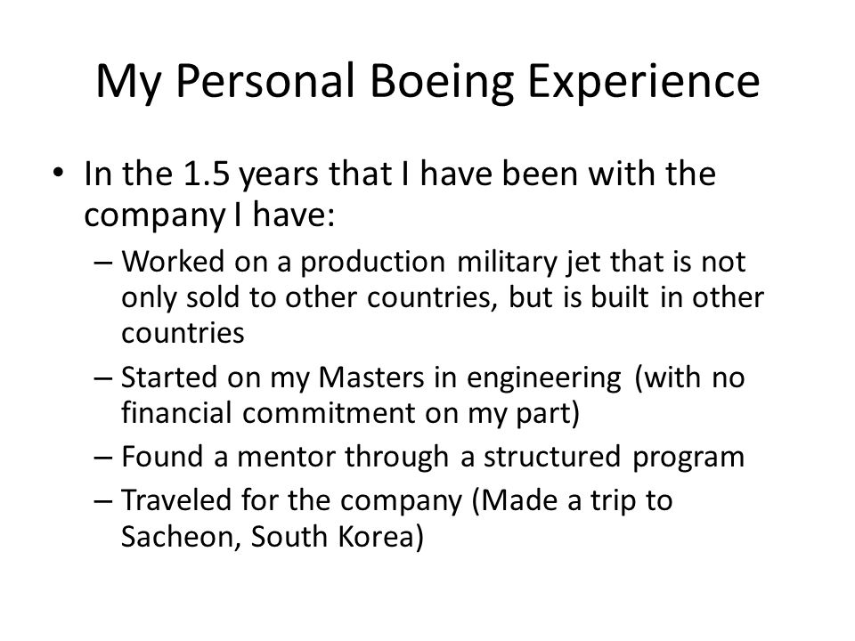 My Personal Boeing Experience In the 1.5 years that I have been with the company I have: – Worked on a production military jet that is not only sold t