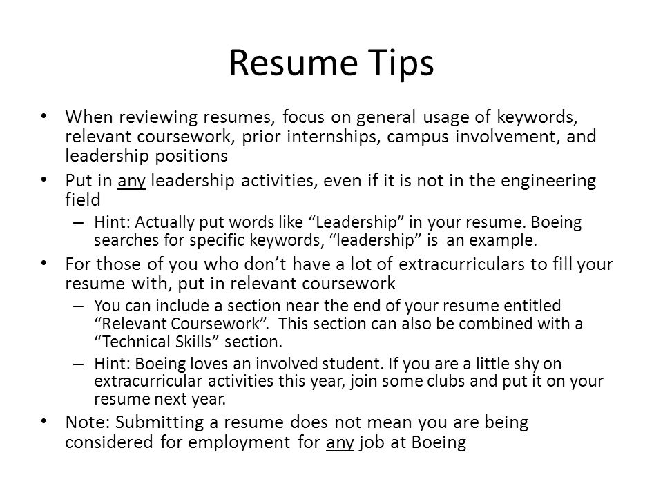 Resume Tips When reviewing resumes, focus on general usage of keywords, relevant coursework, prior internships, campus involvement, and leadership pos