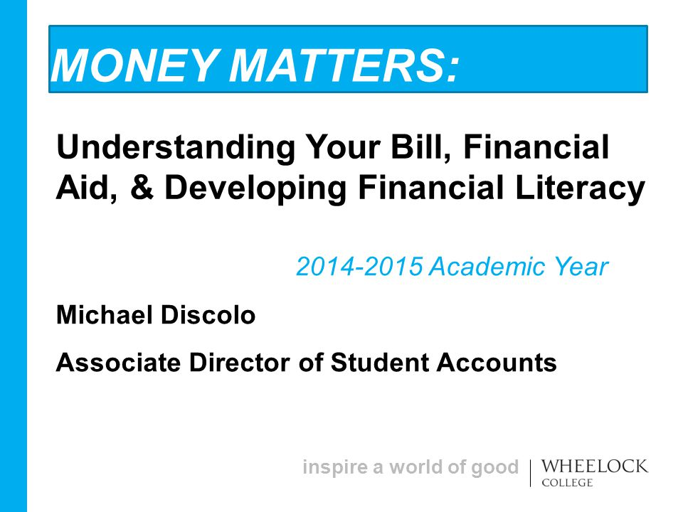 inspire a world of good MONEY MATTERS: Understanding Your Bill, Financial Aid, & Developing Financial Literacy 2014-2015 Academic Year Michael Discolo Associate Director of Student Accounts
