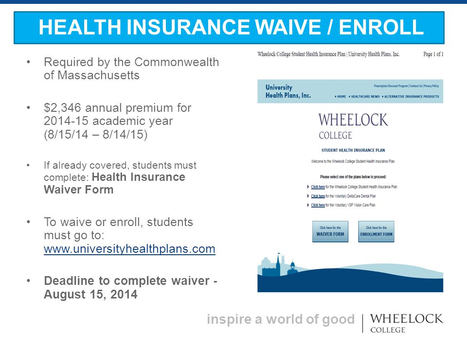 inspire a world of good Required by the Commonwealth of Massachusetts $2,346 annual premium for 2014-15 academic year (8/15/14 – 8/14/15) If already covered, students must complete: Health Insurance Waiver Form To waive or enroll, students must go to: www.universityhealthplans.com www.universityhealthplans.com Deadline to complete waiver - August 15, 2014 HEALTH INSURANCE WAIVE / ENROLL