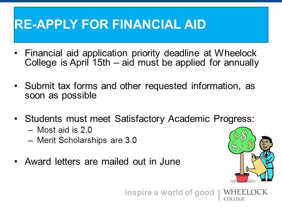 inspire a world of good Financial aid application priority deadline at Wheelock College is April 15th – aid must be applied for annually Submit tax forms and other requested information, as soon as possible Students must meet Satisfactory Academic Progress: – Most aid is 2.0 – Merit Scholarships are 3.0 Award letters are mailed out in June RE-APPLY FOR FINANCIAL AID