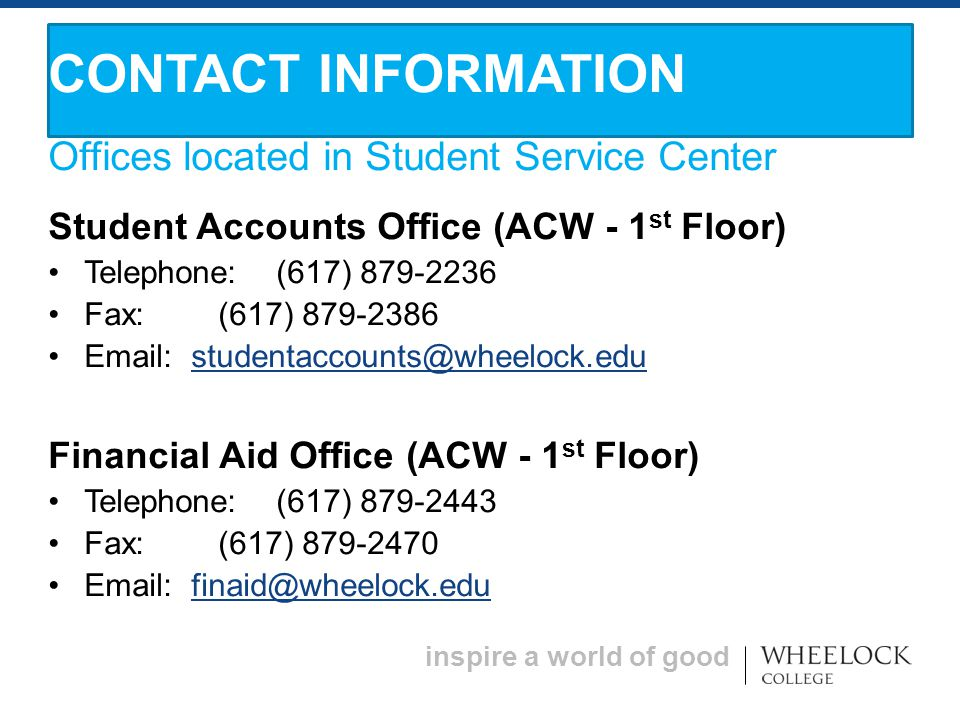inspire a world of good Offices located in Student Service Center Student Accounts Office (ACW - 1 st Floor) Telephone: (617) 879-2236 Fax: (617) 879-2386 Email: studentaccounts@wheelock.edustudentaccounts@wheelock.edu Financial Aid Office (ACW - 1 st Floor) Telephone: (617) 879-2443 Fax: (617) 879-2470 Email: finaid@wheelock.edufinaid@wheelock.edu CONTACT INFORMATION
