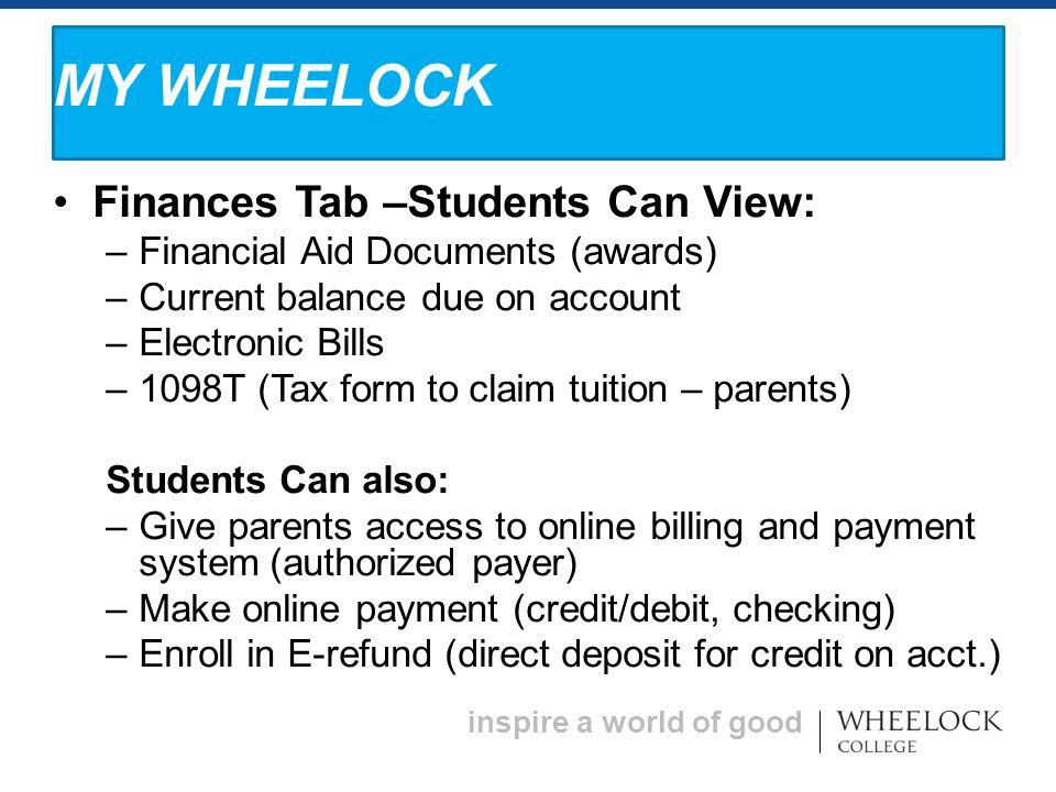 inspire a world of good Finances Tab –Students Can View: – Financial Aid Documents (awards) – Current balance due on account – Electronic Bills – 1098T (Tax form to claim tuition – parents) Students Can also: – Give parents access to online billing and payment system (authorized payer) – Make online payment (credit/debit, checking) – Enroll in E-refund (direct deposit for credit on acct.) MY WHEELOCK