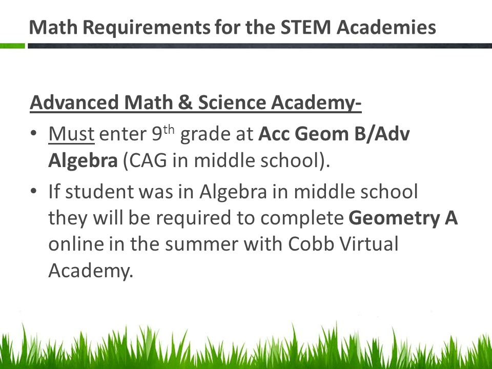 Math Requirements for the STEM Academies Advanced Math & Science Academy- Must enter 9 th grade at Acc Geom B/Adv Algebra (CAG in middle school).