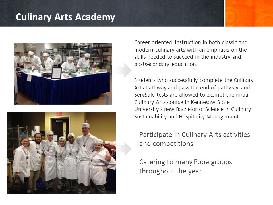 Career-oriented instruction in both classic and modern culinary arts with an emphasis on the skills needed to succeed in the industry and postsecondary education.