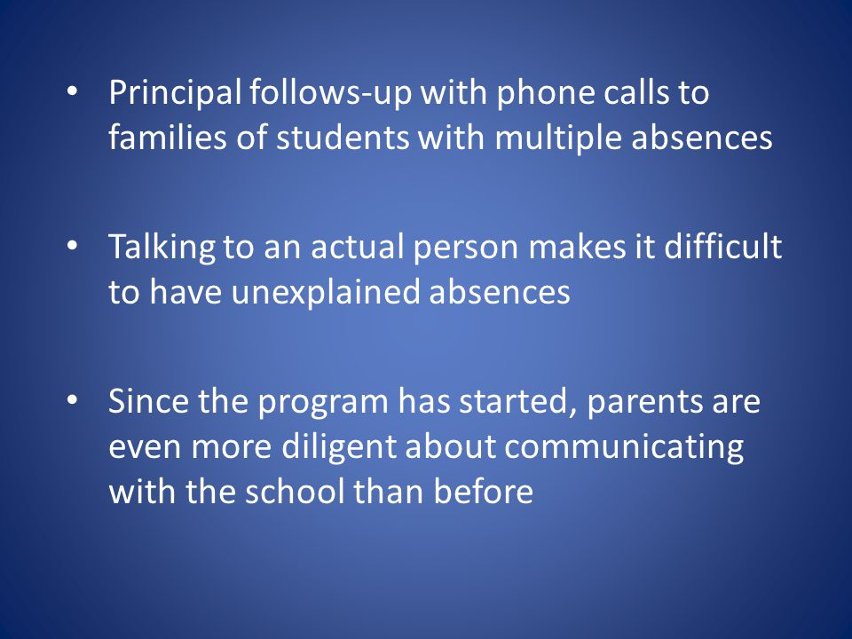 Principal follows-up with phone calls to families of students with multiple absences Talking to an actual person makes it difficult to have unexplained absences Since the program has started, parents are even more diligent about communicating with the school than before