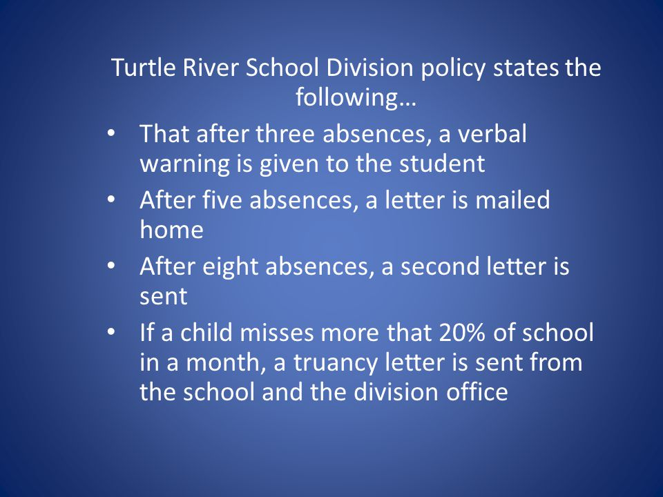 Turtle River School Division policy states the following… That after three absences, a verbal warning is given to the student After five absences, a letter is mailed home After eight absences, a second letter is sent If a child misses more that 20% of school in a month, a truancy letter is sent from the school and the division office