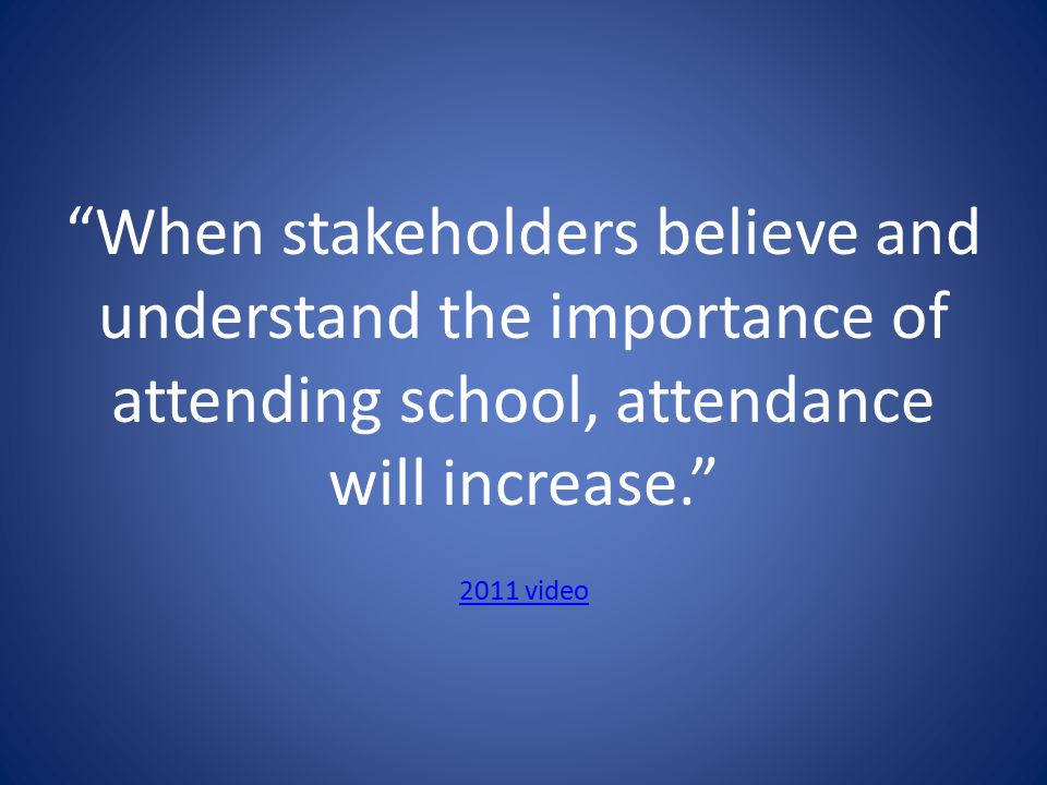 When stakeholders believe and understand the importance of attending school, attendance will increase. 2011 video