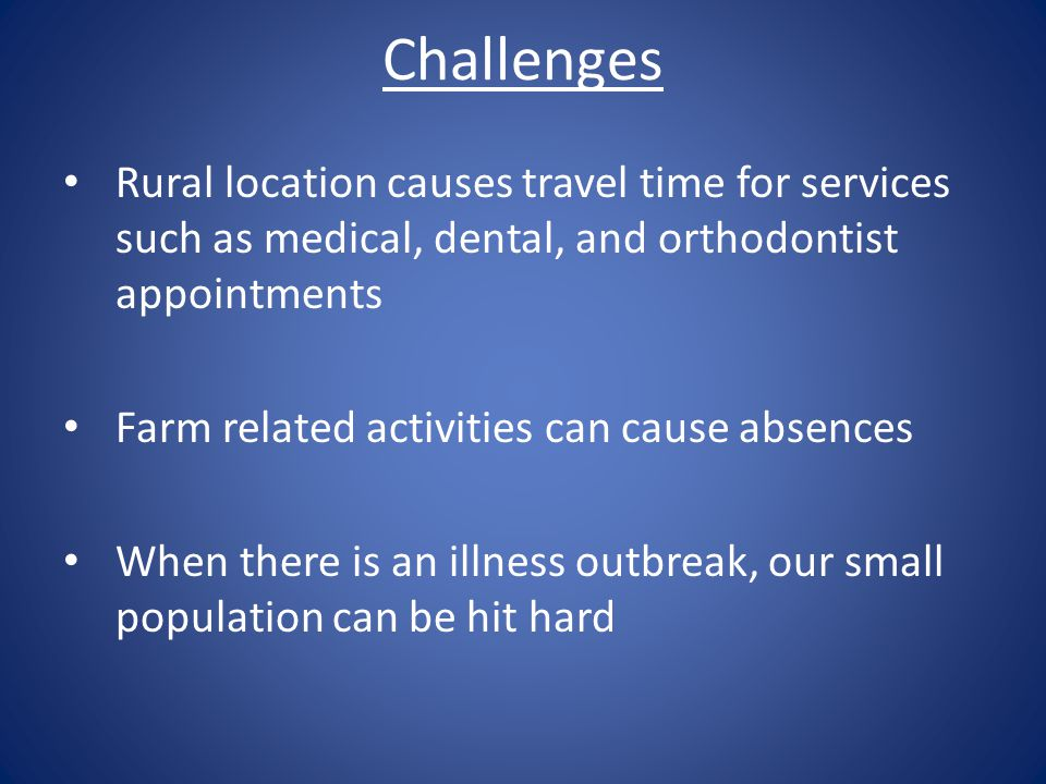 Challenges Rural location causes travel time for services such as medical, dental, and orthodontist appointments Farm related activities can cause absences When there is an illness outbreak, our small population can be hit hard
