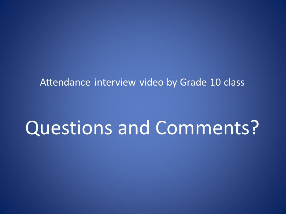 Attendance interview video by Grade 10 class Questions and Comments
