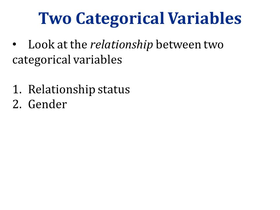 Two Categorical Variables Look at the relationship between two categorical variables 1.Relationship status 2.Gender