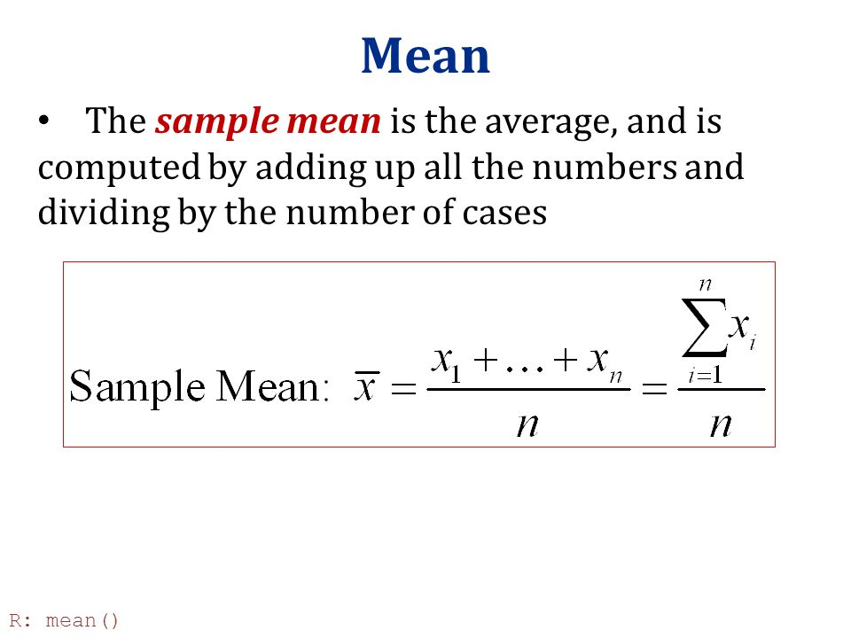 Mean The sample mean is the average, and is computed by adding up all the numbers and dividing by the number of cases R: mean()