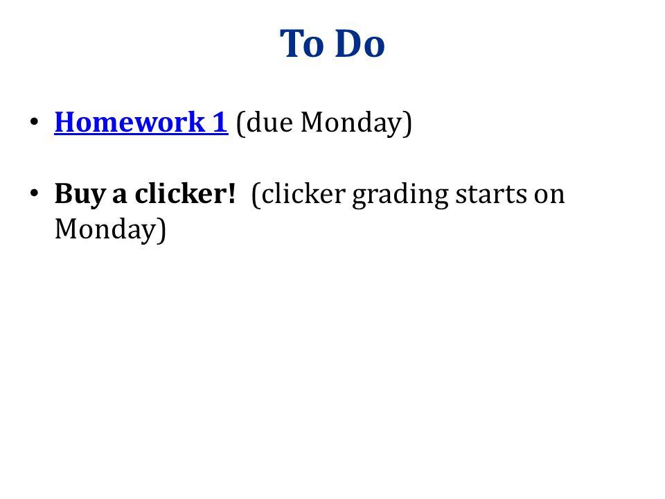 To Do Homework 1 (due Monday) Homework 1 Buy a clicker! (clicker grading starts on Monday)
